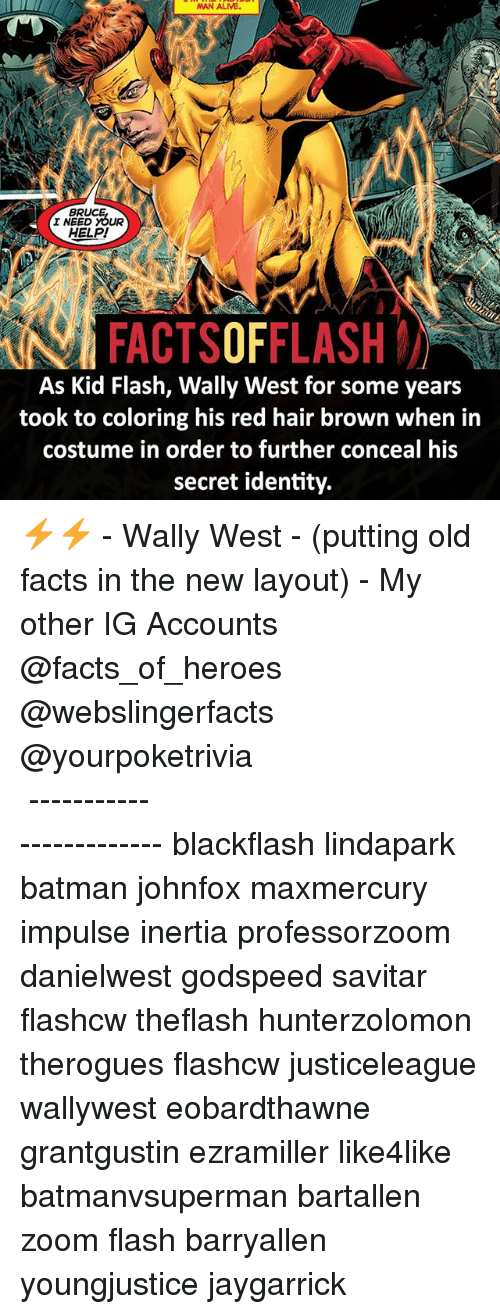 Savitar: BR  I NEED YOUR  HELP!  FACTSOFFLASH  As Kid Flash, Wally West for some years  took to coloring his red hair brown when in  costume in order to further conceal his  secret identity. ⚡️⚡️ - Wally West - (putting old facts in the new layout) - My other IG Accounts @facts_of_heroes @webslingerfacts @yourpoketrivia ⠀⠀⠀⠀⠀⠀⠀⠀⠀⠀⠀⠀⠀⠀⠀⠀⠀⠀⠀⠀⠀⠀⠀⠀⠀⠀⠀⠀⠀⠀⠀⠀⠀⠀ ⠀⠀------------------------ blackflash lindapark batman johnfox maxmercury impulse inertia professorzoom danielwest godspeed savitar flashcw theflash hunterzolomon therogues flashcw justiceleague wallywest eobardthawne grantgustin ezramiller like4like batmanvsuperman bartallen zoom flash barryallen youngjustice jaygarrick