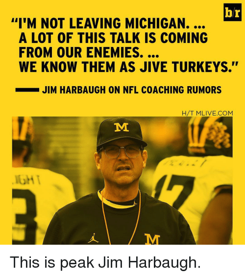 """Jim Harbaugh: br  """"I'M NOT LEAVING MICHIGAN.  A LOT OF THIS TALK IS COMING  WE KNOW THEM AS JIVE TURKEYS.  JIM HARBAUGH ON NFL COACHING RUMORS  H/T MLIVE.COM  MI This is peak Jim Harbaugh."""