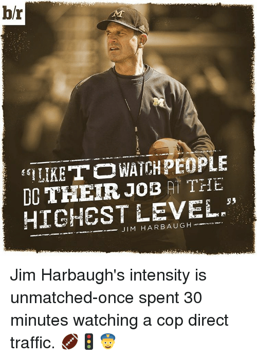 Jim Harbaugh: br  LIKE TO WATCHPEOPLE  DC THEIR JOE THE  HIGHEST LEVEL  HAR A Jim Harbaugh's intensity is unmatched-once spent 30 minutes watching a cop direct traffic. 🏈🚦👮