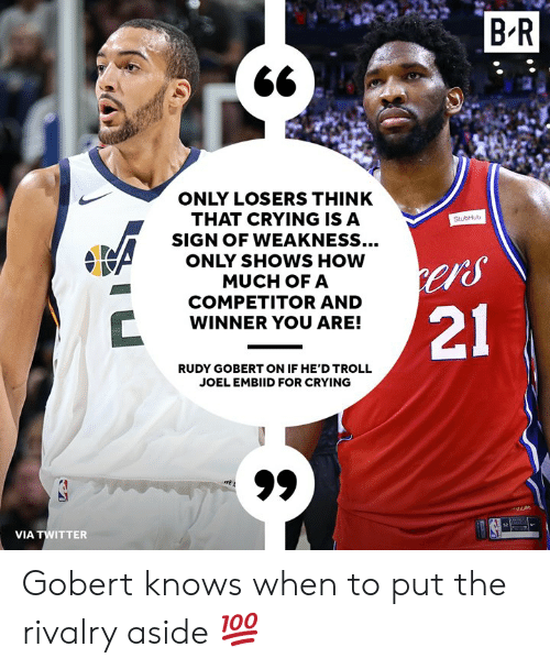"""Crying, Troll, and Twitter: BR  ONLY LOSERS THINK  THAT CRYING ISA  SIGN OF WEAKNESS...  ONLY SHOWS HOW  MUCH OFA  COMPETITOR AND  WINNER YOU ARE!  StubHub  """"S  21  RUDY GOBERT ON IF HE'D TROLL  JOEL EMBIID FOR CRYING  VIA TWITTER Gobert knows when to put the rivalry aside 💯"""