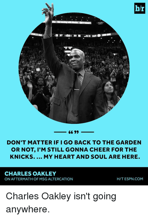 knick: br  ORTH,  66 99  DON'T MATTER IF I GO BACK TO THE GARDEN  OR NOT, M STILL GONNA CHEER FOR THE  KNICKS.  MY HEART AND SOUL ARE HERE  CHARLES OAKLEY  HIT ESPN COM  ON AFTERMATH OF MSG ALTERCATION Charles Oakley isn't going anywhere.