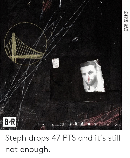 Steph: BR  SAVE ME Steph drops 47 PTS and it's still not enough.