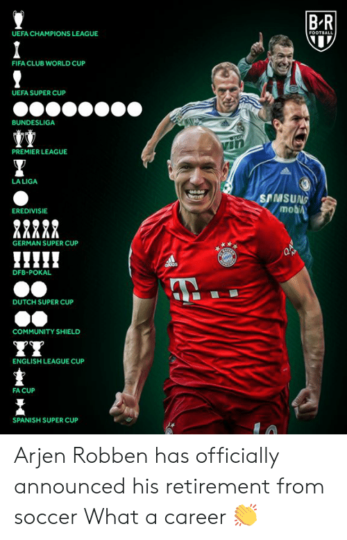 Samsung: BR  UEFA CHAMPIONS LEAGUE  FOOTBALL  FIFA CLUB WORLD CUP  UEFA SUPER CUP  BUNDESLIGA  Comm  PREMIER LEAGUE  LA LIGA  SAMSUNG  mobiA  EREDIVISIE  GERMAN SUPER CUP  AB  ddas  DFB-POKAL  DUTCH SUPER CUP  COMMUNITY SHIELD  ENGLISH LEAGUE CUP  FA CUP  SPANISH SUPER CUP Arjen Robben has officially announced his retirement from soccer  What a career 👏