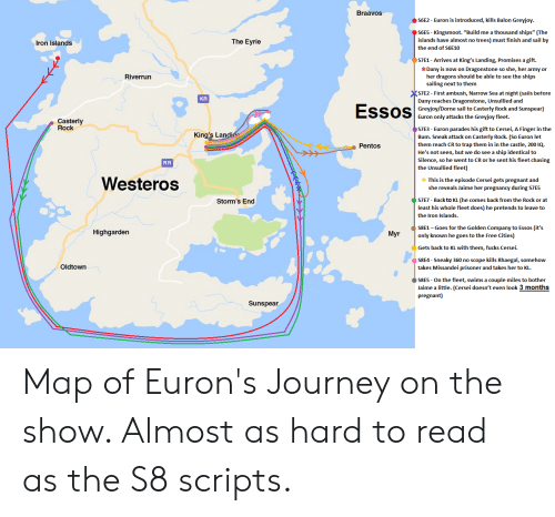 """Journey, Pregnant, and The Rock: Braavos  S6E2- Euron is introduced, kills Balon Greyjoy.  S6E5 Kingsmoot. """"Build me a thousand ships"""" (The  islands have almost no trees) must finish and sail by  The Eyrie  Iron Islands  the end of S6E10  S7E1 - Arrives at King's Landing, Promises a gift.  *Dany is now on Dragonstone so she, her army or  her dragons should be able to see the ships  sailing next to them  Riverrun  S7E2- First ambush, Narrow Sea at night (sails betore  Dany reaches Dragonstone, Unsullied and  Greyjoy/Dorne sail to Casterly Rock and Sunspear)  Euron only attacks the Greyjoy fleet  KR  Essos  Casterly  Rock  STE3- Euron parades his gift to Cersei, A Finger in the  King's Landi  Bum. Sneak attack on Casterly Rock. (So Euron let  them reach CR to trap them in in the castle, 200 IQ.  He's not seen, but we do see a ship identical to  Silence, so he went to CR or he sent his fleet chasing  the Unsullied fleet)  Pentos  RR  Westeros  This is the episode Cersei gets pregnant and  she reveals Jaime her pr  hancy during S7ES  S7E7 Back to KL (he comes back from the Rock or at  Storm's End  least his whole fleet does) he pretends to leave to  the Iron Islands.  S8E1 -Goes for the Golden Company to Essos (it's  only known he goes to the Free Cities)  Highgarden  Myr  Gets back to KL with them, fucks Cersei  S8E4- Sneaky 360 no scope kills Rhaegal, somehow  takes Missandei prisoner and takes her to KL.  Oldtown  S8E5 On the fleet, swims a couple miles to bother  Jaime a little. (Cersei doesn't even look 3 months  pregnant)  Sunspear Map of Euron's Journey on the show. Almost as hard to read as the S8 scripts."""