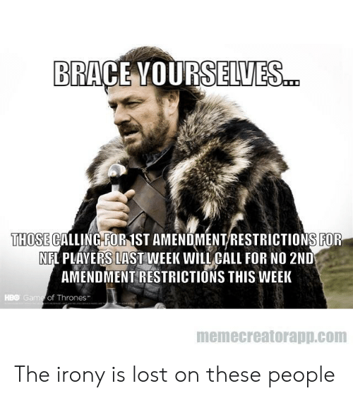 Vours: BRACE VOURS ELVES  THOSE CALLING FOR 1ST AMENDMENT/RESTRICTIONS FOR  NFL PLAYERS LAST WEEK WILL CALL FOR NO 2ND  AMENDMENT RESTRICTIONS THIS WEEK  HBO Ga  of Thrones  memecreatorapp.com The irony is lost on these people