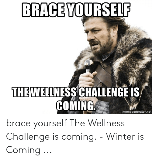 Wellness Challenge: BRACE YOURSELF  THE WELLNESS CHALLENGE IS  COMING  memegenerator.net brace yourself The Wellness Challenge is coming. - Winter is Coming ...