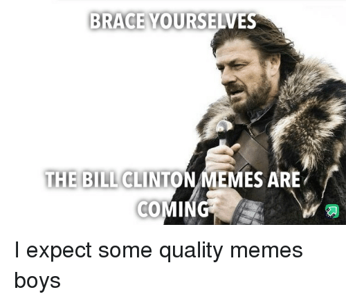 Clinton Memes: BRACE YOURSELVES  THE BILL CLINTON MEMES ARE I expect some quality memes boys