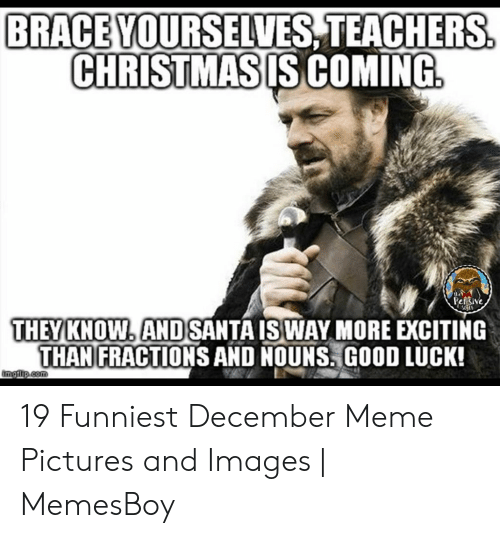 Memesboy: BRACEVOURSELVES TEACHERS  CHRISTMASIS COMING  THEY KNOW ANDSANTA ISWAY MORE EXCITING  THANFRACTIONS AND NOUNS!GOOD LUCK! 19 Funniest December Meme Pictures and Images | MemesBoy