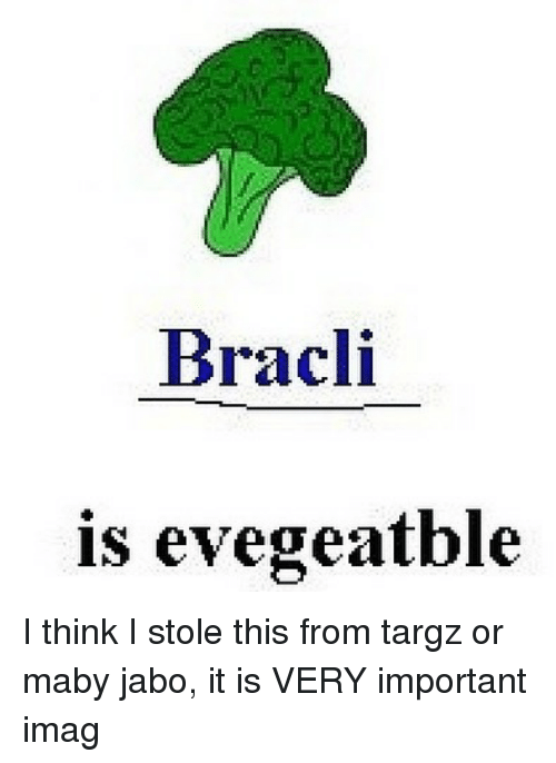 imags: Bracli  is evegeatble I think I stole this from targz or maby jabo, it is VERY important imag