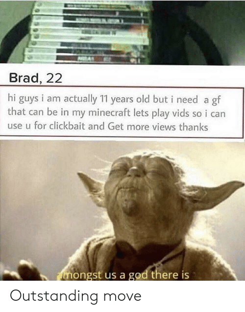 lets play: Brad, 22  hi guys i am actually 11 years old but i need a gf  that can be in my minecraft lets play vids so i can  use u for clickbait and Get more views thanks  mongst us a god there is Outstanding move