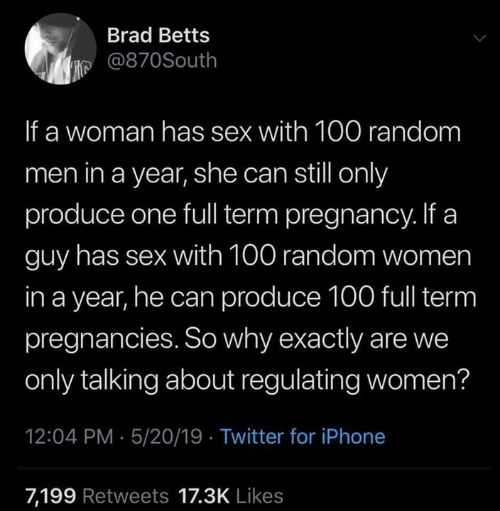We Only: Brad Betts  је @870South  If a woman has sex with 100 random  men in a year, she can still only  produce one full term pregnancy. If a  guy has sex with 100 random women  in a year, he can produce 100 full term  pregnancies. So why exactly are we  only talking about regulating women?  12:04 PM 5/20/19 Twitter for iPhone  7,199 Retweets 17.3K Likes