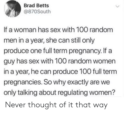 We Only: Brad Betts  @870South  If a woman has sex with 100 random  men in a year, she can still only  produce one full term pregnancy. If a  guy has sex with 100 random women  in a year, he can produce 100 full term  pregnancies. So why exactly are we  only talking about regulating women? Never thought of it that way
