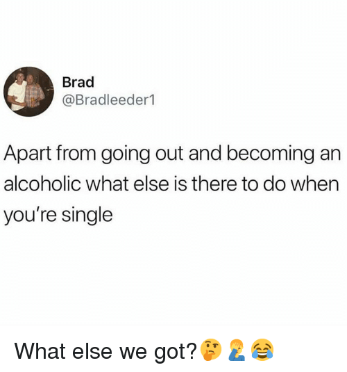 Alcoholic, Hood, and Single: Brad  @Bradleeder1  Apart from going out and becoming an  alcoholic what else is there to do when  you're single What else we got?🤔🤦♂️😂