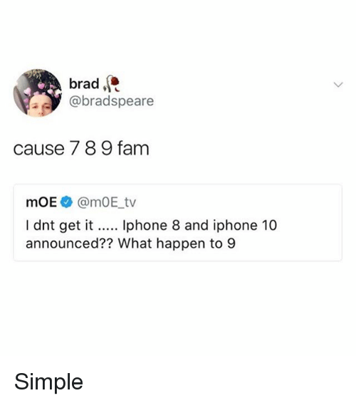 Fam, Iphone, and Memes: brad.  @bradspeare  cause 7 89 fam  mOE@mOE_tv  I dnt get it... phone 8 and iphone 10  announced?? What happen to 9 Simple
