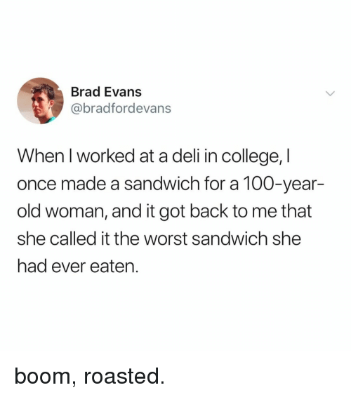 Anaconda, College, and Old Woman: Brad Evans  @bradfordevans  When l worked at a deli in college, I  once made a sandwich for a 100-year-  old woman, and it got back to me that  she called it the worst sandwich she  had ever eaten. boom, roasted.