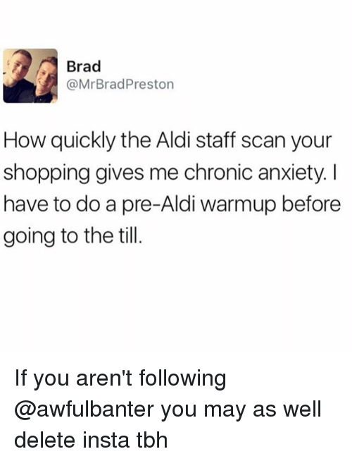 Brads: Brad  @Mr Brad Preston  How quickly the Aldi staff scan your  shopping gives me chronic anxiety l  have to do a pre-Aldi warmup before  going to the till If you aren't following @awfulbanter you may as well delete insta tbh