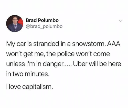 aaa: Brad Polumbo  @brad_polumbo  My car is stranded in a snowstorm. AAA  won't get me, the police won't come  unless I'm in danger..... Uber will be here  in two minutes.  I love capitalism