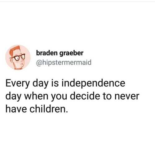 Independence Day: braden graeber  ahipstermermaid  Every day is independence  day when you decide to never  have children.