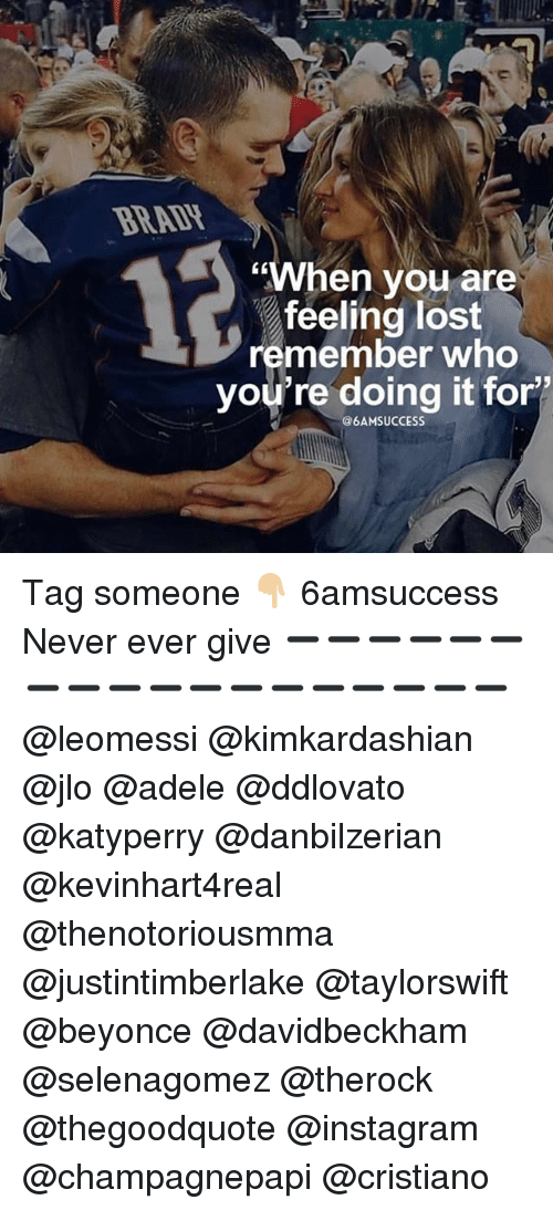 """selenagomez: BRADH  CK  """"When vou are  feeling lost  remember who  you're doing it for'  @6AMSUCCESS Tag someone 👇🏼 6amsuccess Never ever give ➖➖➖➖➖➖➖➖➖➖➖➖➖➖➖➖➖➖ @leomessi @kimkardashian @jlo @adele @ddlovato @katyperry @danbilzerian @kevinhart4real @thenotoriousmma @justintimberlake @taylorswift @beyonce @davidbeckham @selenagomez @therock @thegoodquote @instagram @champagnepapi @cristiano"""