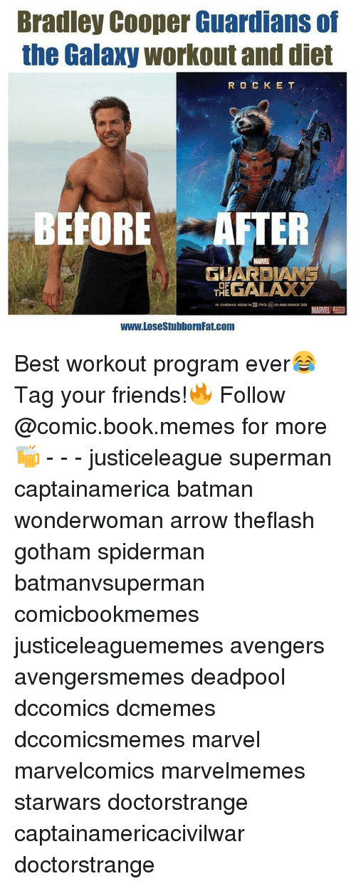 Bradley Cooper: Bradley Cooper Guardians of  the Galaxy workout and diet  R O C K E T  BEFOR  AFTER  MARNE  OF  THE  IN CINEMAs sooN IN30, reaLO 30AND INtAx30  www.LosestubbornFat.com Best workout program ever😂 Tag your friends!🔥 Follow @comic.book.memes for more🍻 - - - justiceleague superman captainamerica batman wonderwoman arrow theflash gotham spiderman batmanvsuperman comicbookmemes justiceleaguememes avengers avengersmemes deadpool dccomics dcmemes dccomicsmemes marvel marvelcomics marvelmemes starwars doctorstrange captainamericacivilwar doctorstrange