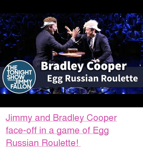 """Bradley Cooper: Bradley Cooper  HE  TONIGHT  Egg Russian Roulette  SHOW  JIM  FALLO <p class=""""p1""""><a href=""""https://www.youtube.com/watch?v=ZVUfnJipFh0&amp;list=UU8-Th83bH_thdKZDJCrn88g"""" target=""""_blank""""><span class=""""s1"""">Jimmy and Bradley Cooper face-off in a game of Egg Russian Roulette!</span></a></p>  <p></p> <p class=""""p3""""><span class=""""s2""""></span></p>"""