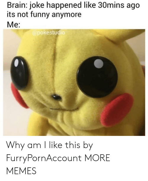 Why Am I Like This: Brain: joke happened like 30mins ago  its not funny anymore  Me:  @pokestudio Why am I like this by FurryPornAccount MORE MEMES