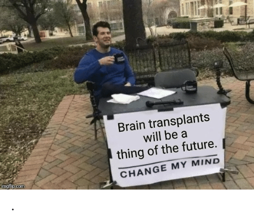 Change My: Brain transplants  will be a  thing of the future.  imgflip.com  CHANGE MY MIND .