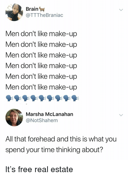 Funny, Brain, and Free: Brain  @TTTheBraniac  Men don't like make-up  Men don't like make-up  Men don't like make-up  Men don't like make-up  Men don't like make-up  Men don't like make-up  Marsha McLanahan  @NotShahem  All that forehead and this is what you  spend your time thinking about? It's free real estate