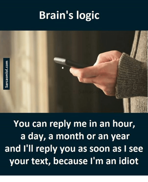 Months, Texted, and Ill: Brain's logic  You can reply me in an hour,  a day, a month or an year  and I'll reply you as soon as I see  your text, because I'm an idiot