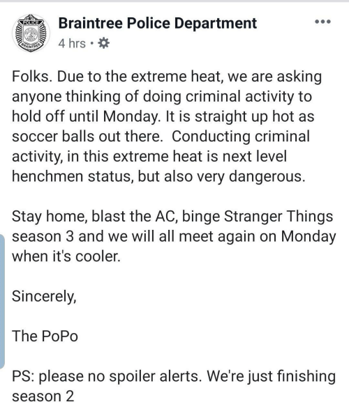 Police, Soccer, and Heat: Braintree Police Department  POLICE  4 hrs  BRAINTREE  Folks. Due to the extreme heat, we are asking  anyone thinking of doing criminal activity to  hold off until Monday. It is straight up hot as  soccer balls out there. Conducting criminal  activity, in this extreme heat is next level  henchmen status, but also very dangerous.  Stay home, blast the AC, binge Stranger Things  season 3 and we will all meet again on Monday  when it's cooler.  Sincerely,  The PoPo  PS: please no spoiler alerts. We're just finishing  season 2