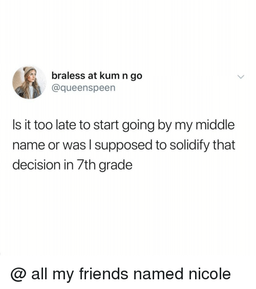 Friends, Relatable, and Middle Name: braless at kum n go  @queenspeen  Is it too late to start going by my middle  name or was l supposed to solidify that  decision in 7th grade @ all my friends named nicole