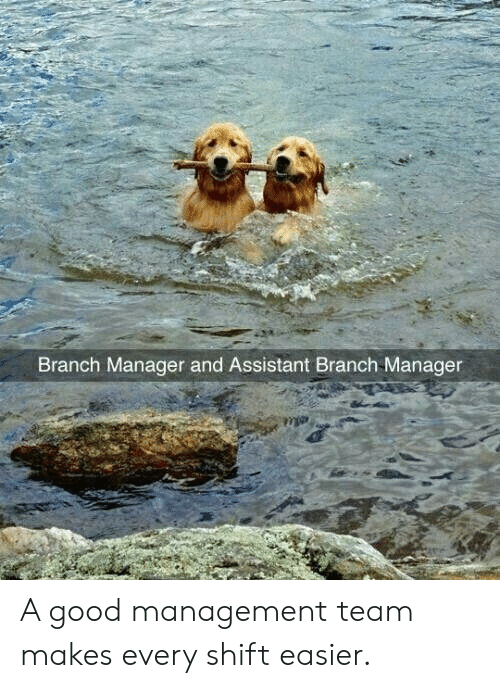 Good, Team, and Management: Branch Manager and Assistant Branch Manager A good management team makes every shift easier.