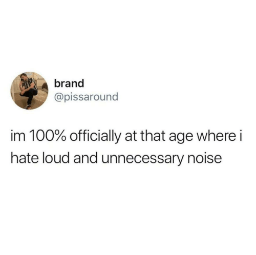 Brand, Noise, and Hate: brand  @pissaround  im 100% officially at that age where i  hate loud and unnecessary noise