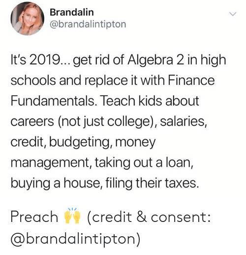 finance: Brandalin  @brandalintipton  It's 2019... get rid of Algebra 2 in high  schools and replace it with Finance  Fundamentals. Teach kids about  careers (not just college), salaries,  credit, budgeting, money  management, taking out a loan,  buying a house, filing their taxes. Preach 🙌 (credit & consent: @brandalintipton)