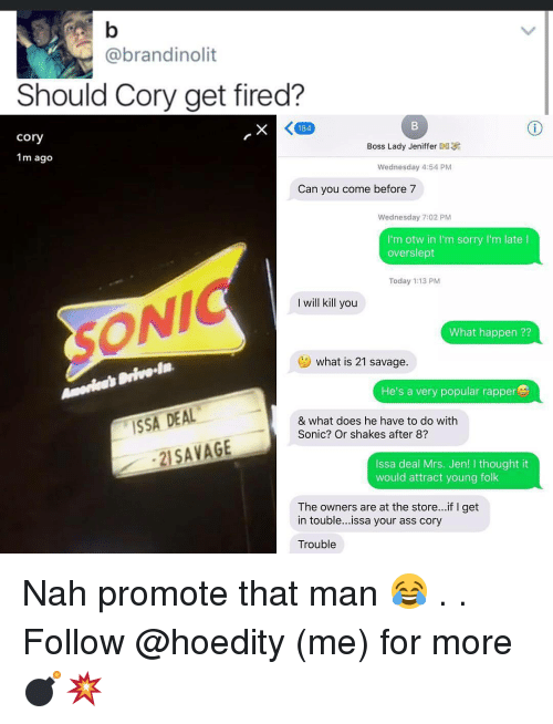 Memes, Sonic, and What Does: @brandinolit  Should Cory get fired?  K 184  Cory  Boss Lady Jeniffer  1m ago  Wednesday 4:54 PM  Can you come before 7  Wednesday 7:02 PM  I'm otw in I'm sorry I'm late l  overslept  Today 1:13 PM  I will kill you  What happen  what is 21 savage  He's a very popular rapper  ISSA DEAL  & what does he have to do with  Sonic? Or shakes after 8?  21 SAVAGE  Issa deal Mrs. Jen! I thought it  would attract young folk  The owners are at the store...if l get  in touble...issa your ass cory  Trouble Nah promote that man 😂 . . Follow @hoedity (me) for more 💣💥