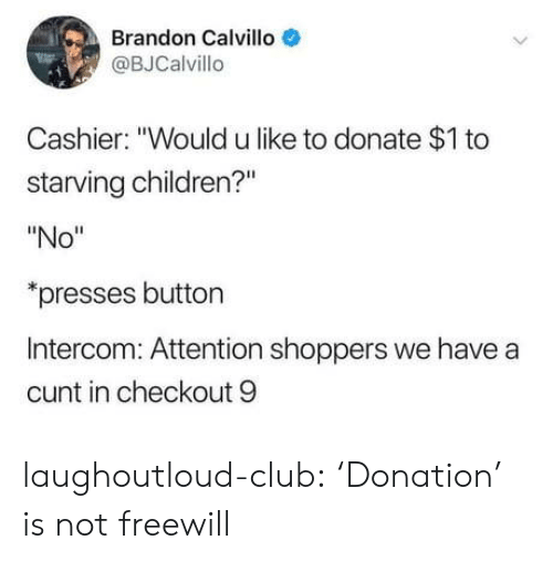 """Starving Children: Brandon Calvillo  @BJCalvillo  Cashier: """"Would u like to donate $1 to  starving children?""""  """"No""""  presses button  Intercom: Attention shoppers we have a  cunt in checkout 9 laughoutloud-club:  'Donation' is not freewill"""