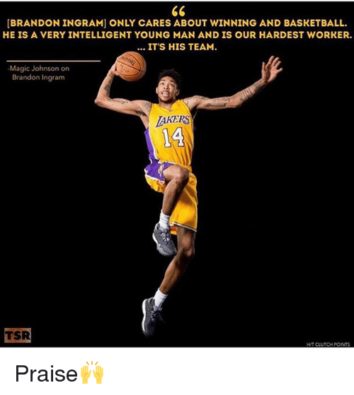 brandon ingram: [BRANDON INGRAM] ONLY CARES ABOUT WINNING AND BASKETBALL.  HE IS A VERY INTELLIGENT YOUNG MAN AND IS OUR HARDEST WORKER.  ITS HIS TEAM.  Magic Johnson on  Brandon Ingram  TAKERS  14  TSR  HUT CLUTCH POINTS Praise🙌