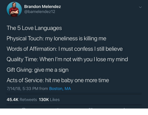 Affirmation: Brandon Melendez  @bamelendez12  The 5 Love Languages  Physical Touch: my loneliness is killing me  Words of Affirmation: I must confess I still believe  Quality Time: When I'm not with you l lose my mind  Gift Giving: give me a sign  Acts of Service: hit me baby one more time  7/14/18, 5:33 PM from Boston, MA  45.4K Retweets 130K Likes
