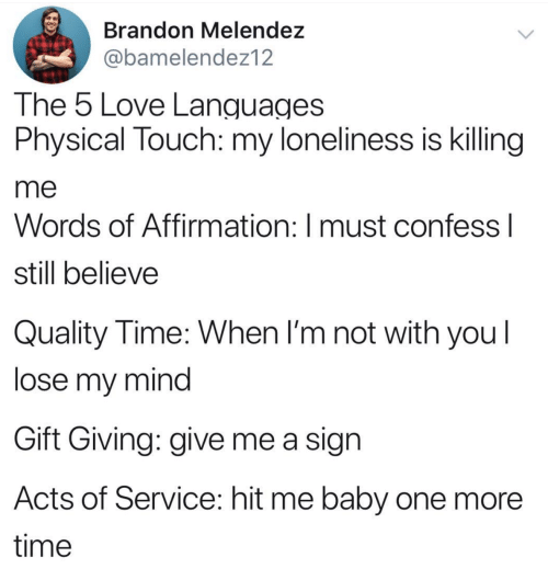 Physical Touch: Brandon Melendez  @bamelendez12  The 5 Love Languages  Physical Touch: my loneliness is killing  me  Words of Affirmation: I must confess I  still believe  Quality Time: When I'm not with you  lose my mind  Gift Giving: give me a sign  Acts of Service: hit me baby one more  time