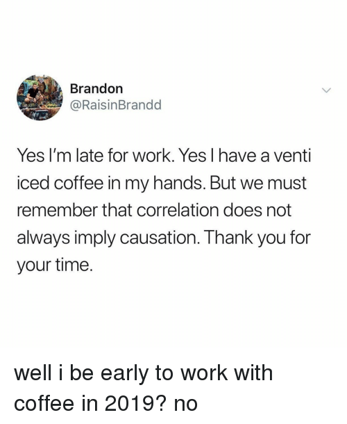Late For Work: Brandon  @RaisinBrandd  Yes I'm late for work. Yes l have a venti  iced coffee in my hands. But we must  remember that correlation does not  always imply causation. I hank you for  your time. well i be early to work with coffee in 2019? no