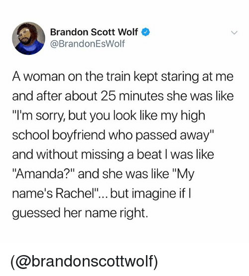 """School, Sorry, and Train: Brandon Scott Wolf  @BrandonEsWolf  A woman on the train kept staring at me  and after about 25 minutes she was like  """"I'm sorry, but you look like my high  school boyfriend who passed away""""  and without missing a beat l was like  """"Amanda?"""" and she was like """"My  name's Rachel"""".. but imagine if I  guessed her name right. (@brandonscottwolf)"""