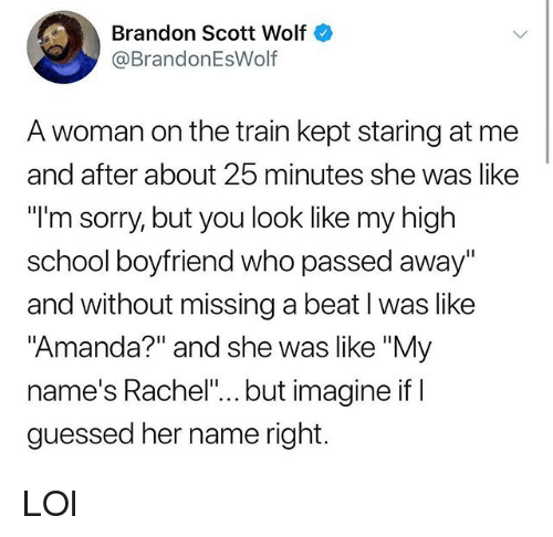 """Lol, Memes, and School: Brandon Scott Wolf  @BrandonEsWolf  A woman on the train kept staring at me  and after about 25 minutes she was like  """"l'm sorry, but you look like my high  school boyfriend who passed away""""  and without missing a beat l was like  """"Amanda?"""" and she was like """"My  name's Rachel""""... but imagine if I  guessed her name right. LOl"""