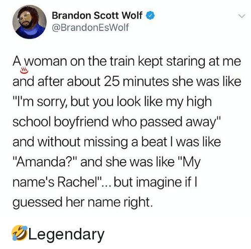 """Memes, School, and Sorry: Brandon Scott Wolf  @BrandonEsWolf  A woman on the train kept staring at me  and after about 25 minutes she was like  """"l'm sorry, but you look like my high  school boyfriend who passed away""""  and without missing a beat I was like  Amanda?"""" and she was like """"My  name's Rachel""""... but imagine ifl  guessed her name right. 🤣Legendary"""