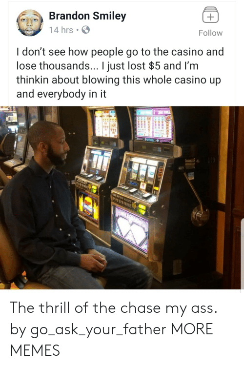 Ass, Dank, and Memes: Brandon Smiley  14 hrs  Follow  I don't see how people go to the casino and  lose thousands... I just lost $5 and I'm  thinkin about blowing this whole casino up  and everybody in it The thrill of the chase my ass. by go_ask_your_father MORE MEMES