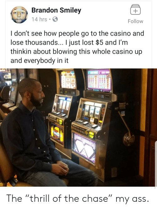 """smiley: Brandon Smiley  Follow  14 hrs  I don't see how people go to the casino and  lose thousands... I just lost $5 and I'm  thinkin about blowing this whole casino up  and everybody in it  11  THIS ACHINE ACCEPTS The """"thrill of the chase"""" my ass."""