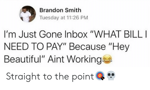 "Beautiful, Inbox, and Hood: Brandon Smith  Tuesday at 11:26 PM  I'm Just Gone Inbox ""WHAT BILL  NEED TO PAY"" Because ""Hey  Beautiful"" Aint Working Straight to the point🎯💀"