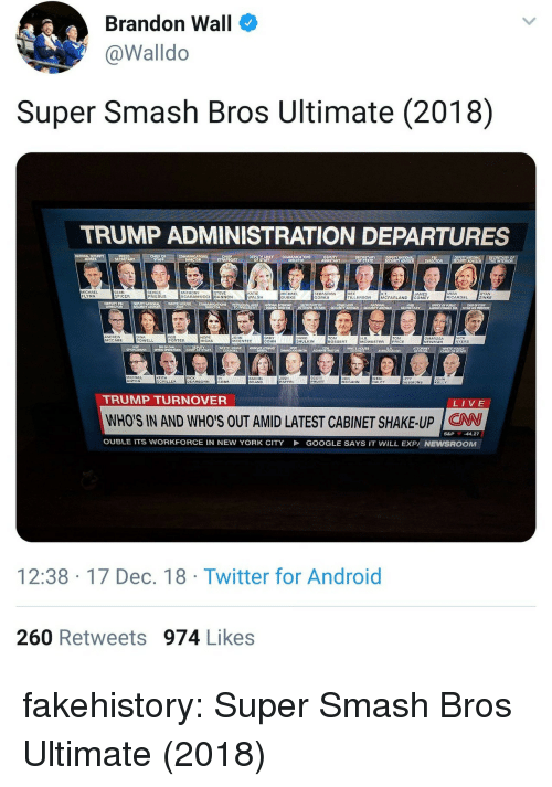 super smash bros: Brandon Wall  @Walldo  Super Smash Bros Ultimate (2018)  TRUMP ADMINISTRATION DEPARTURES  DEPUTY  RYO  IN  MICHAEL  FLYNN  SEAN  SPICER  REINCE  PRIEBUS  ANTHONY  SCARAMUCCI BANNON  STEVE  KATIE  WALSH  MICHAEL  DUBKE  SEBASTIAN  GORKA  REX  TILLERSON  MIRA  RICARDEL  AYAN  ZINKE  AMES  MCFARLAND COMEY  DEPUTY FB  NATIONAL  ANOREW  MCCABE  DINA  POWELL  HOPE  HICKS  JOHN  MCENTEE  GARY  COHN  DAVIC  SHULKIN  TOM  BOSSERT  H.R  MCMASTER  TOM  PRICE  OMAROSA  NEWMAN  NCK  AYERS  PORTER  호호호  WHITE HOUSE  ASSO ATE ATTORNEY  EPA  WHITE HOUSE  KEITH  RACHEL  BAAND  JOSH  HAFFEL  CHILLER  DEARBORN  COBB  PRUITT  MCGAHN  HALEY  SESSIONS  KELLY  TRUMP TURNOVER  LIVE  WHO'S IN AND WHO'S OUT AMID LATEST CABINET SHAKE-UP CW  S&P -44.27  OUBLE ITS WORKFORCE IN NEW YORK CITY  GOOGLE SAYS IT WILL EXPA NEWSROOM  12:38-17 Dec. 18 Twitter for Android  260 Retweets 974 Likes fakehistory:  Super Smash Bros Ultimate (2018)