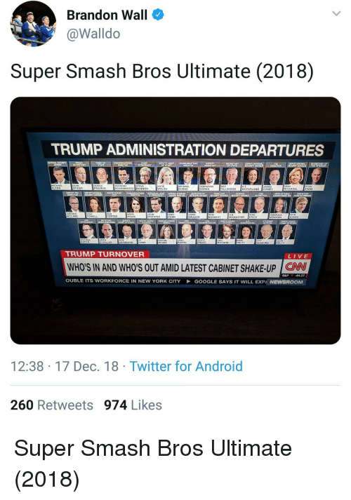 super smash bros: Brandon Wall  @Walldo  Super Smash Bros Ultimate (2018)  TRUMP ADMINISTRATION DEPARTURES  DEPUTY  RYO  IN  MICHAEL  FLYNN  SEAN  SPICER  REINCE  PRIEBUS  ANTHONY  SCARAMUCCI BANNON  STEVE  KATIE  WALSH  MICHAEL  DUBKE  SEBASTIAN  GORKA  REX  TILLERSON  MIRA  RICARDEL  AYAN  ZINKE  AMES  MCFARLAND COMEY  DEPUTY FB  NATIONAL  ANOREW  MCCABE  DINA  POWELL  HOPE  HICKS  JOHN  MCENTEE  GARY  COHN  DAVIC  SHULKIN  TOM  BOSSERT  H.R  MCMASTER  TOM  PRICE  OMAROSA  NEWMAN  NCK  AYERS  PORTER  호호호  WHITE HOUSE  ASSO ATE ATTORNEY  EPA  WHITE HOUSE  KEITH  RACHEL  BAAND  JOSH  HAFFEL  CHILLER  DEARBORN  COBB  PRUITT  MCGAHN  HALEY  SESSIONS  KELLY  TRUMP TURNOVER  LIVE  WHO'S IN AND WHO'S OUT AMID LATEST CABINET SHAKE-UP CW  S&P -44.27  OUBLE ITS WORKFORCE IN NEW YORK CITY  GOOGLE SAYS IT WILL EXPA NEWSROOM  12:38-17 Dec. 18 Twitter for Android  260 Retweets 974 Likes Super Smash Bros Ultimate (2018)