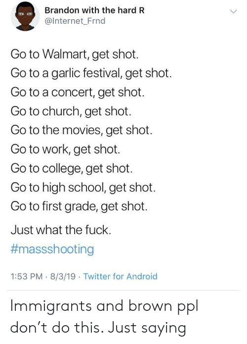 Festival: Brandon with the hard R  @Internet_Frnd  Go to Walmart, get shot.  Go to a garlic festival, get shot.  Go to a concert, get shot.  Go to church, get shot.  Go to the movies, get shot.  Go to work, get shot.  Go to college, get shot.  Go to high school, get shot.  Go to first grade, get shot.  Just what the fuck.  #massshooting  1:53 PM 8/3/19 Twitter for Android Immigrants and brown ppl don't do this. Just saying