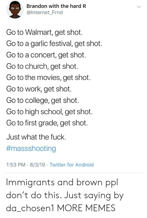Festival: Brandon with the hard R  @Internet_Frnd  Go to Walmart, get shot.  Go to a garlic festival, get shot.  Go to a concert, get shot.  Go to church, get shot.  Go to the movies, get shot  Go to work, get shot.  Go to college, get shot.  Go to high school, get shot.  Go to first grade, get shot.  Just what the fuck.  #massshooting  1:53 PM 8/3/19 Twitter for Android Immigrants and brown ppl don't do this. Just saying by da_chosen1 MORE MEMES